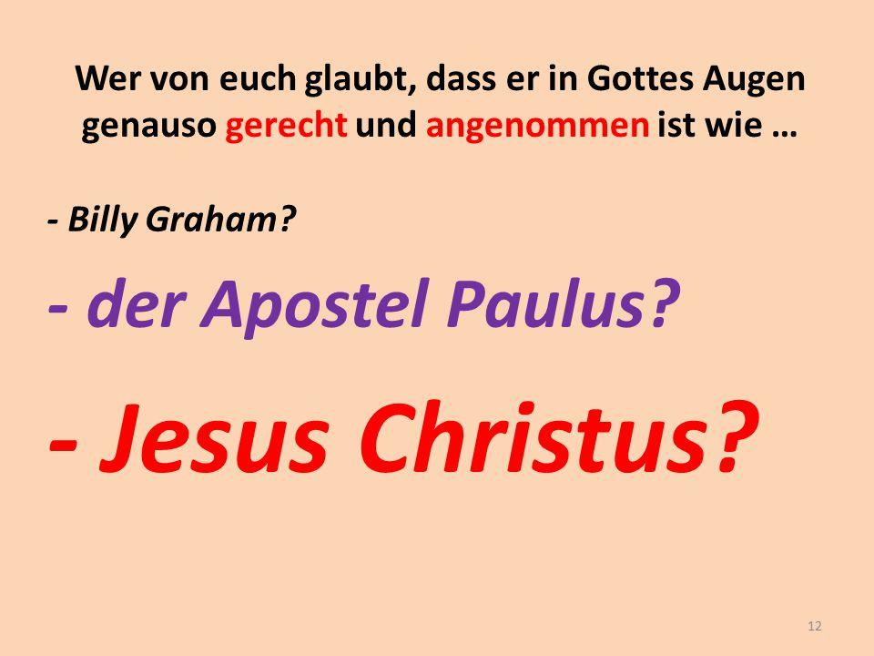 Wer von euch glaubt, dass er in Gottes Augen genauso gerecht und angenommen ist wie … - Billy Graham? - der Apostel Paulus? - Jesus Christus? 12