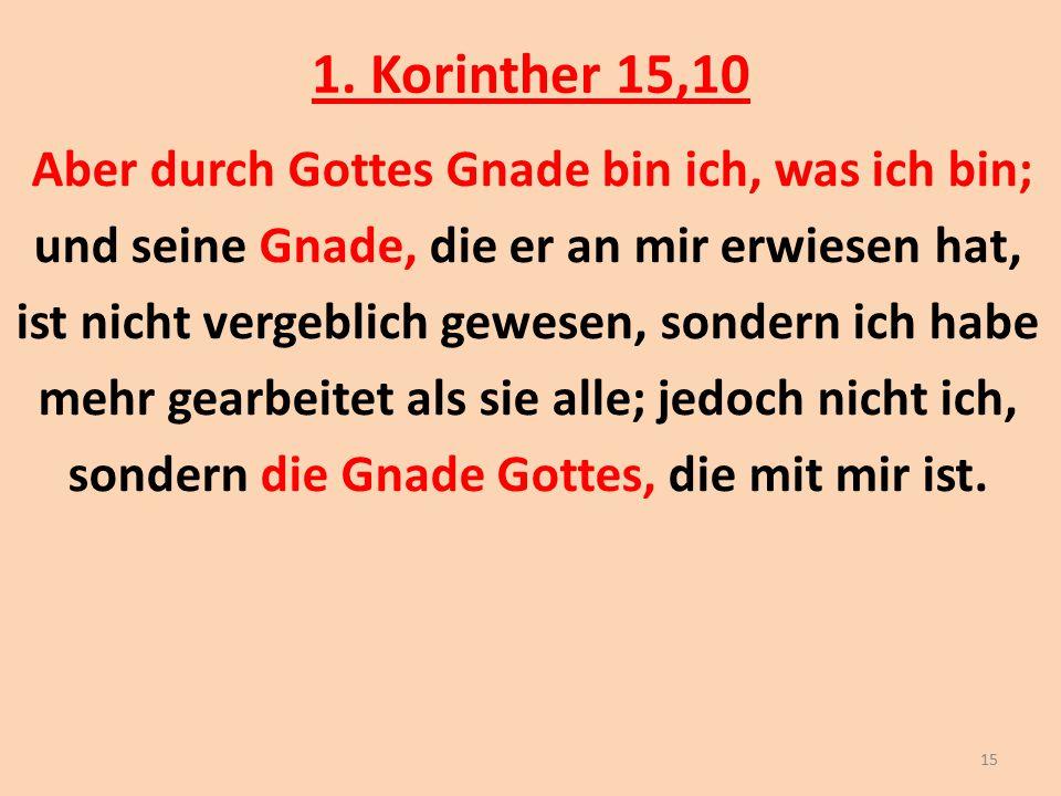 1. Korinther 15,10 Aber durch Gottes Gnade bin ich, was ich bin; und seine Gnade, die er an mir erwiesen hat, ist nicht vergeblich gewesen, sondern ic