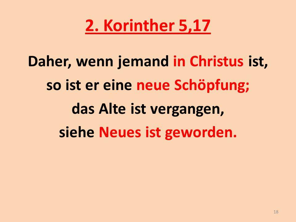 2. Korinther 5,17 Daher, wenn jemand in Christus ist, so ist er eine neue Schöpfung; das Alte ist vergangen, siehe Neues ist geworden. 18