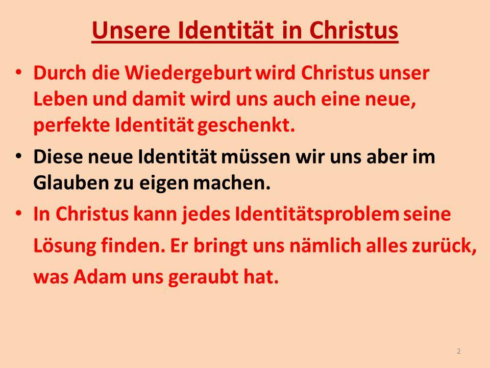 Unsere Identität in Christus Durch die Wiedergeburt wird Christus unser Leben und damit wird uns auch eine neue, perfekte Identität geschenkt. Diese n