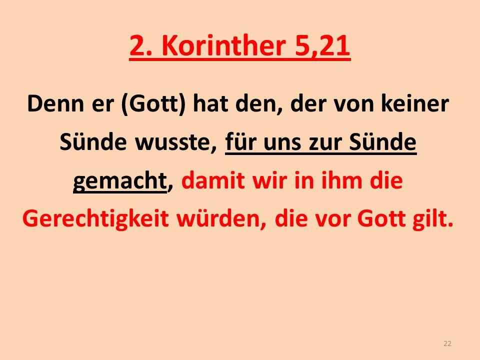 2. Korinther 5,21 Denn er (Gott) hat den, der von keiner Sünde wusste, für uns zur Sünde gemacht, damit wir in ihm die Gerechtigkeit würden, die vor G