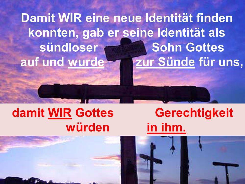 Damit WIR eine neue Identität finden konnten, gab er seine Identität als sündloser Sohn Gottes auf und wurde zur Sünde für uns, damit WIR Gottes Gerec