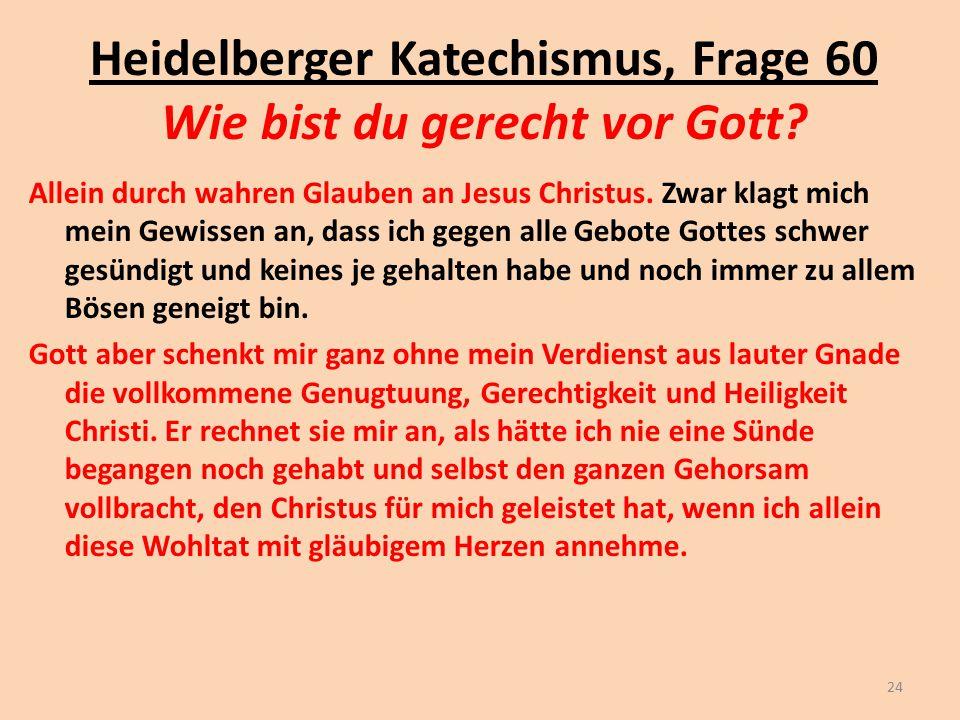 Heidelberger Katechismus, Frage 60 Wie bist du gerecht vor Gott? Allein durch wahren Glauben an Jesus Christus. Zwar klagt mich mein Gewissen an, dass