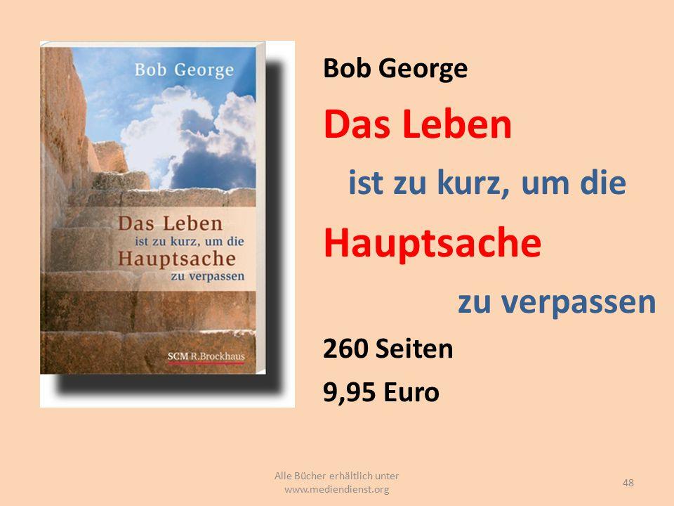 Bob George Das Leben ist zu kurz, um die Hauptsache zu verpassen 260 Seiten 9,95 Euro 48 Alle Bücher erhältlich unter www.mediendienst.org