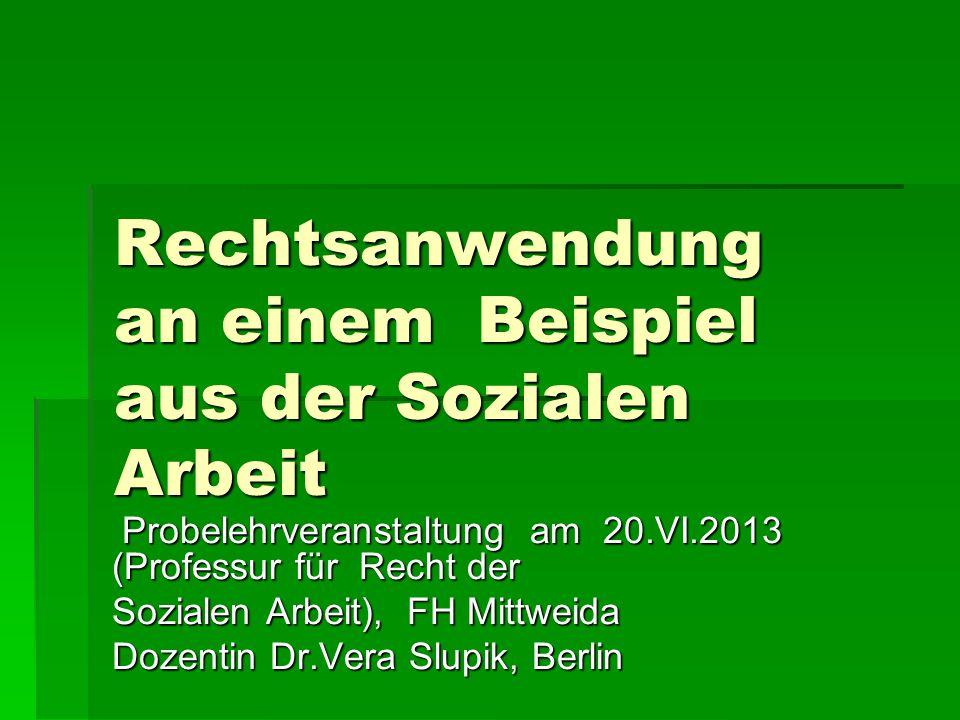 Rechtsanwendung an einem Beispiel aus der Sozialen Arbeit Probelehrveranstaltung am 20.VI.2013 (Professur für Recht der Probelehrveranstaltung am 20.V
