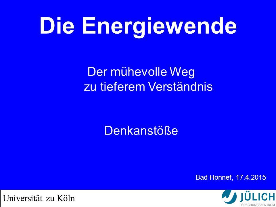 Universität zu Köln Die Energiewende Der Weg in die Ernüchterung Christoph Buchal Forschungszentrum Jülich und Universität zu Köln Bad Honnef, 17.4.2015 Der mühevolle Weg zu tieferem Verständnis Denkanstöße