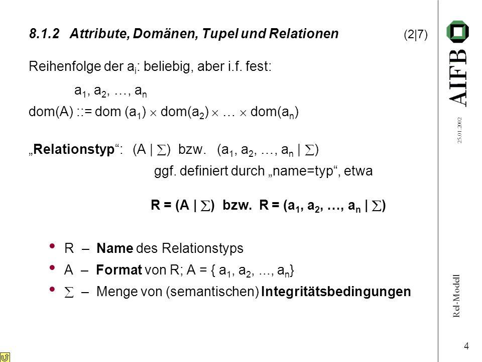Rel-Modell 25.01.2002 4 8.1.2Attribute, Domänen, Tupel und Relationen (2|7) Reihenfolge der a i : beliebig, aber i.f.