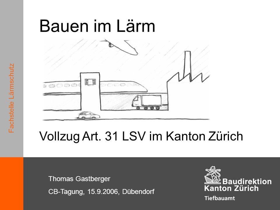 Fachstelle Lärmschutz Bauen im Lärm Fachstelle Lärmschutz Thomas Gastberger CB-Tagung, 15.9.2006, Dübendorf Vollzug Art. 31 LSV im Kanton Zürich