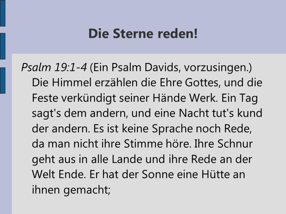Die Sterne reden! Psalm 19:1-4 (Ein Psalm Davids, vorzusingen.) Die Himmel erzählen die Ehre Gottes, und die Feste verkündigt seiner Hände Werk. Ein T