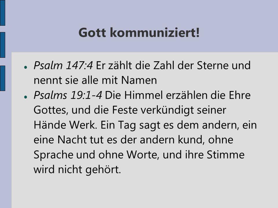 Gott kommuniziert! Psalm 147:4 Er zählt die Zahl der Sterne und nennt sie alle mit Namen Psalms 19:1-4 Die Himmel erzählen die Ehre Gottes, und die Fe