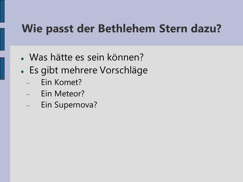 Wie passt der Bethlehem Stern dazu? Was hätte es sein können? Es gibt mehrere Vorschläge  Ein Komet?  Ein Meteor?  Ein Supernova?
