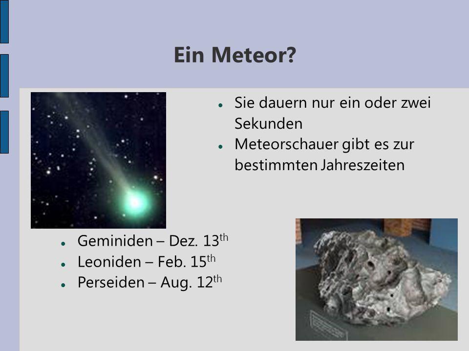 Ein Meteor? Sie dauern nur ein oder zwei Sekunden Meteorschauer gibt es zur bestimmten Jahreszeiten Geminiden – Dez. 13 th Leoniden – Feb. 15 th Perse