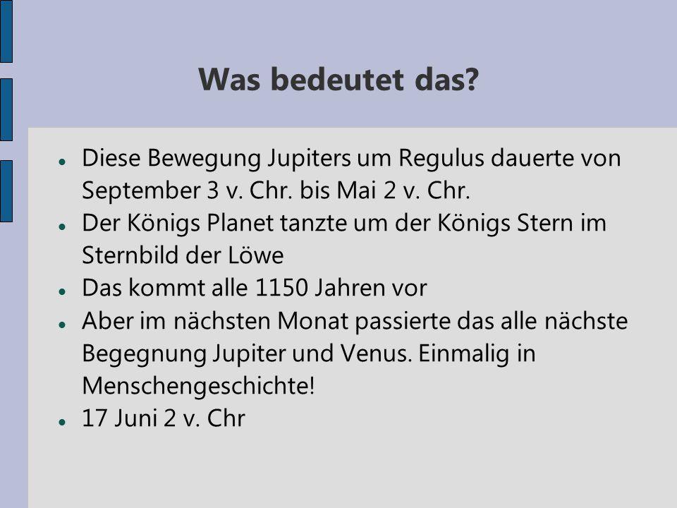 Was bedeutet das? Diese Bewegung Jupiters um Regulus dauerte von September 3 v. Chr. bis Mai 2 v. Chr. Der Königs Planet tanzte um der Königs Stern im