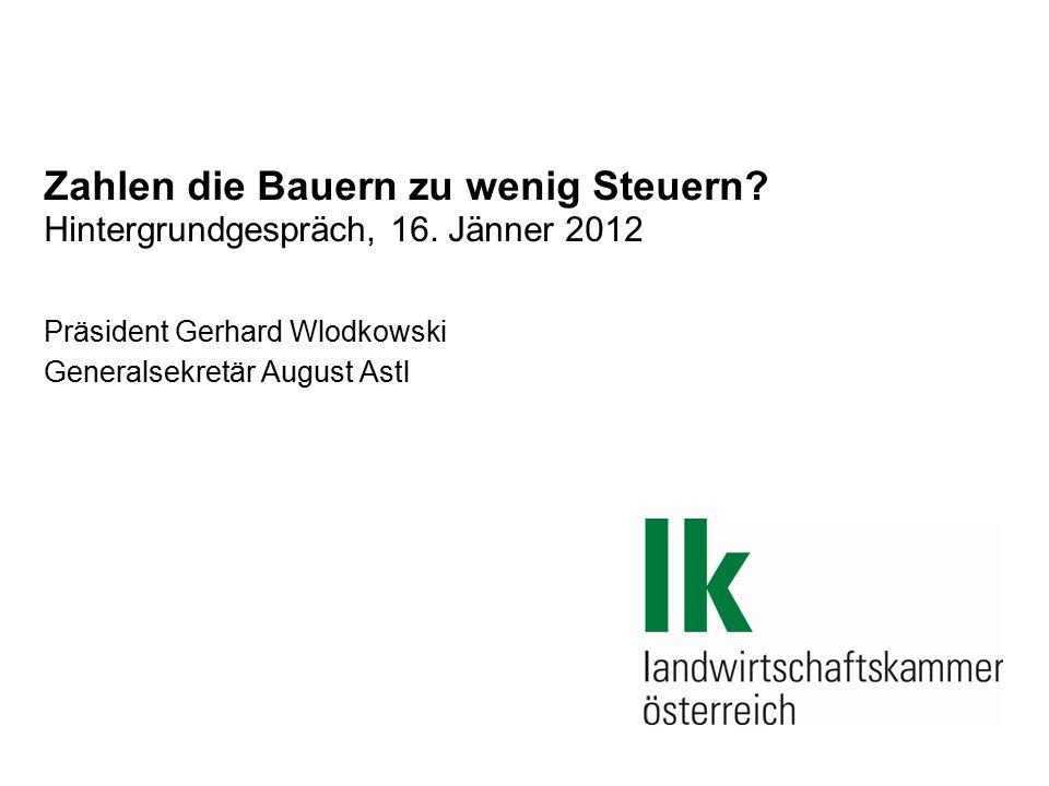 Zahlen die Bauern zu wenig Steuern? Hintergrundgespräch, 16. Jänner 2012 Präsident Gerhard Wlodkowski Generalsekretär August Astl