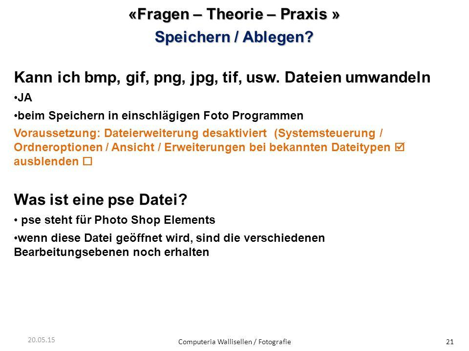 «Fragen – Theorie – Praxis » Speichern / Ablegen? Computeria Wallisellen / Fotografie21 20.05.15 Kann ich bmp, gif, png, jpg, tif, usw. Dateien umwand