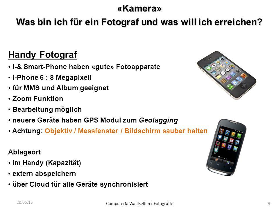 «Kamera» Was bin ich für ein Fotograf und was will ich erreichen? Computeria Wallisellen / Fotografie4 20.05.15 Handy Fotograf i-& Smart-Phone haben «
