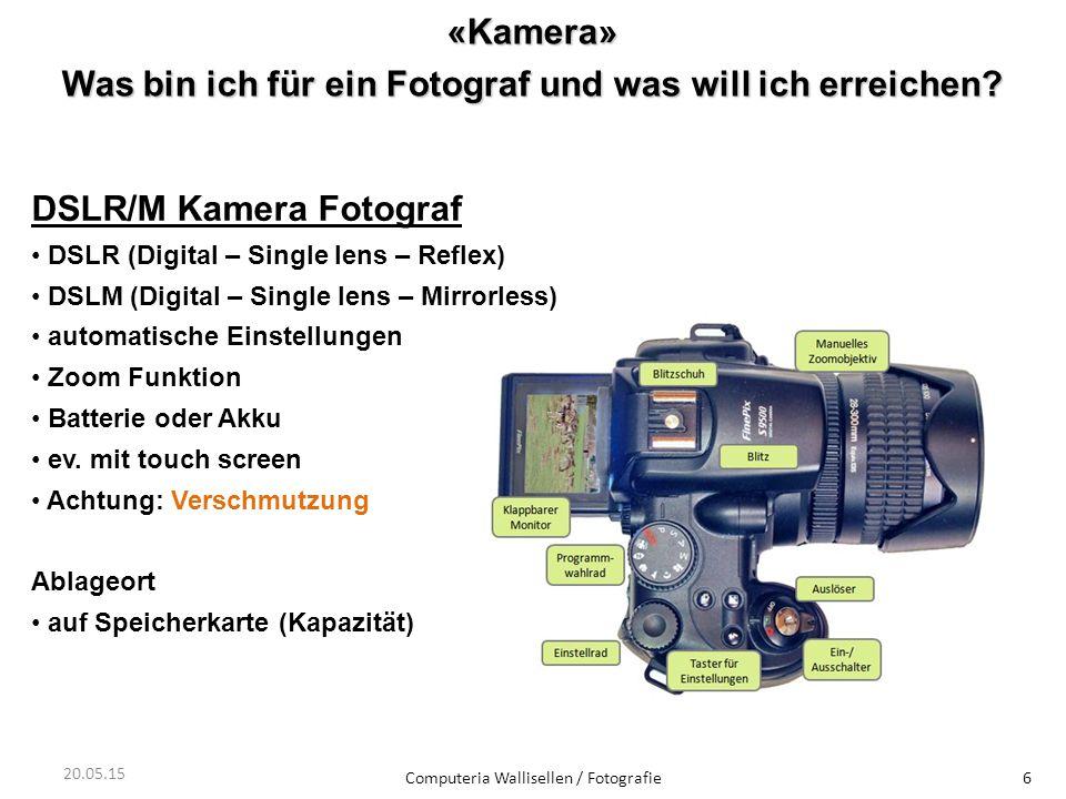 «Kamera» Was bin ich für ein Fotograf und was will ich erreichen? Computeria Wallisellen / Fotografie6 20.05.15 DSLR/M Kamera Fotograf DSLR (Digital –