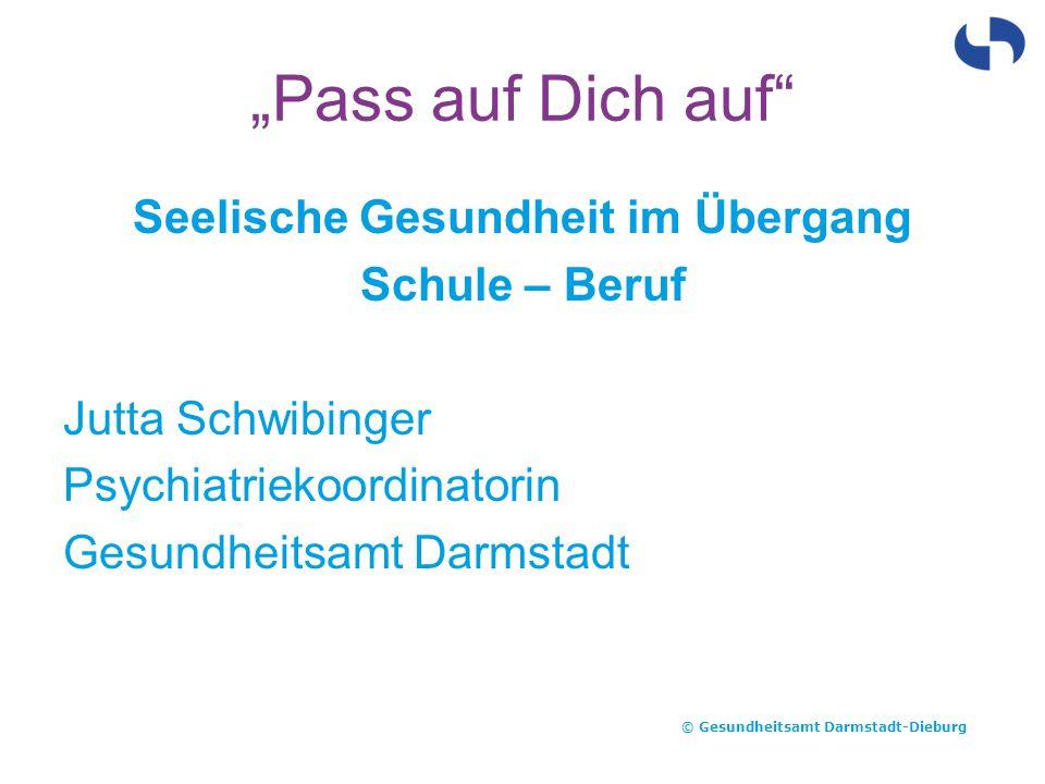 """""""Pass auf Dich auf"""" Seelische Gesundheit im Übergang Schule – Beruf Jutta Schwibinger Psychiatriekoordinatorin Gesundheitsamt Darmstadt © Gesundheitsa"""