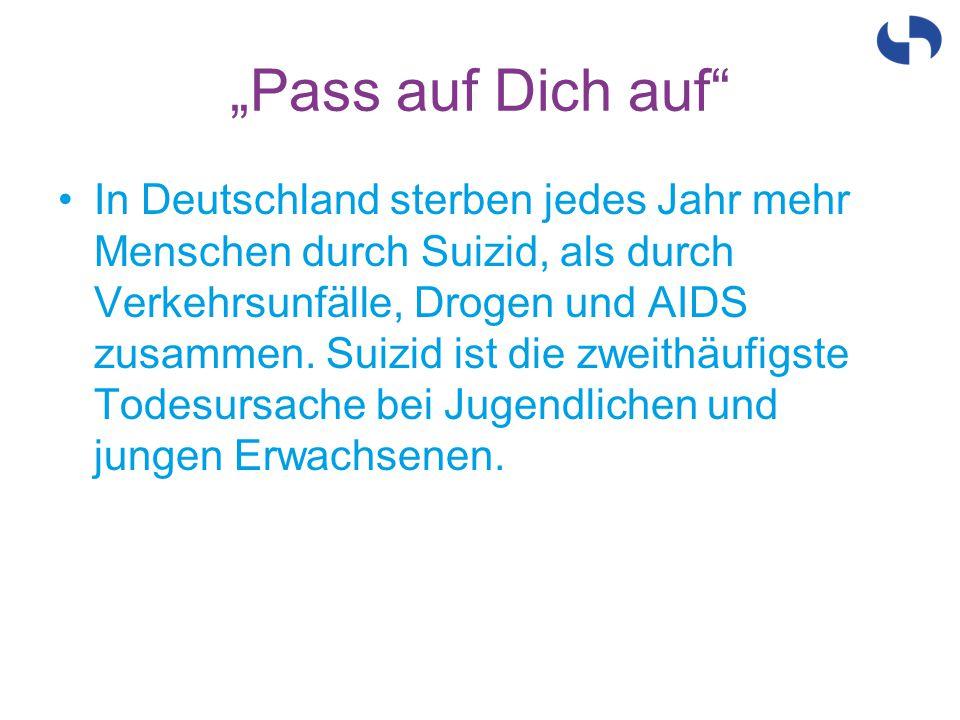 """""""Pass auf Dich auf"""" In Deutschland sterben jedes Jahr mehr Menschen durch Suizid, als durch Verkehrsunfälle, Drogen und AIDS zusammen. Suizid ist die"""