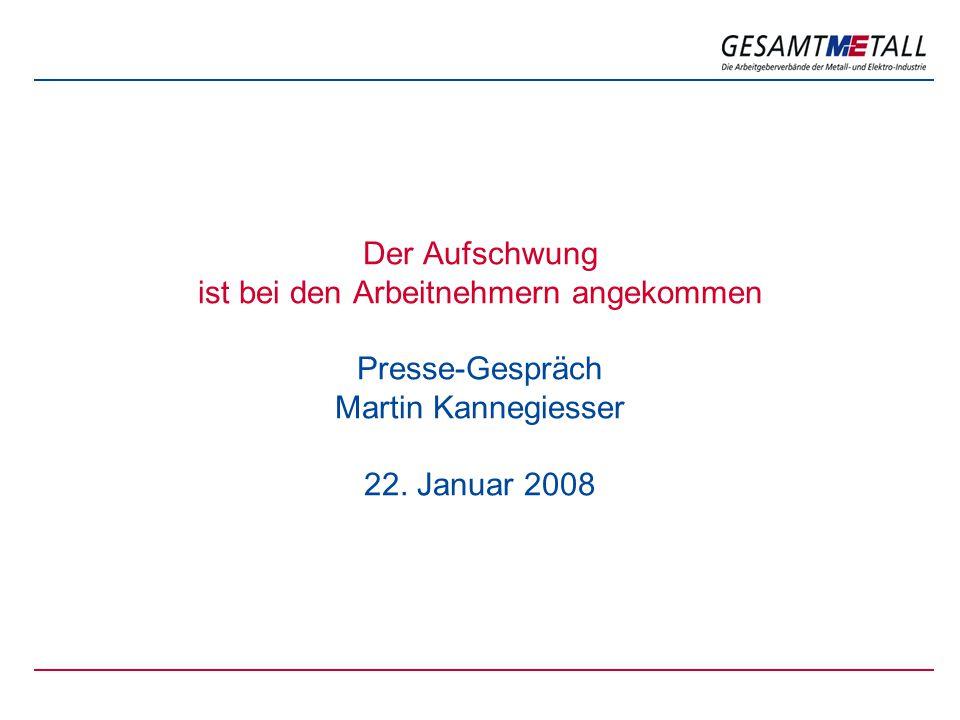 Der Aufschwung ist bei den Arbeitnehmern angekommen Presse-Gespräch Martin Kannegiesser 22. Januar 2008