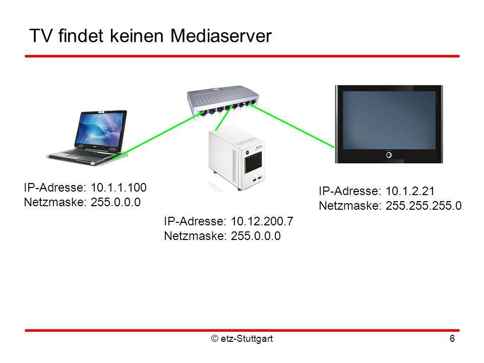 TV findet keinen Mediaserver © etz-Stuttgart6 IP-Adresse: 10.1.1.100 Netzmaske: 255.0.0.0 IP-Adresse: 10.1.2.21 Netzmaske: 255.255.255.0 IP-Adresse: 10.12.200.7 Netzmaske: 255.0.0.0