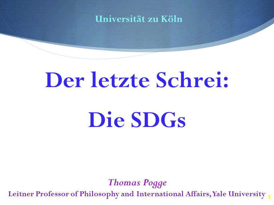 1 Universität zu Köln Thomas Pogge Leitner Professor of Philosophy and International Affairs, Yale University Der letzte Schrei: Die SDGs