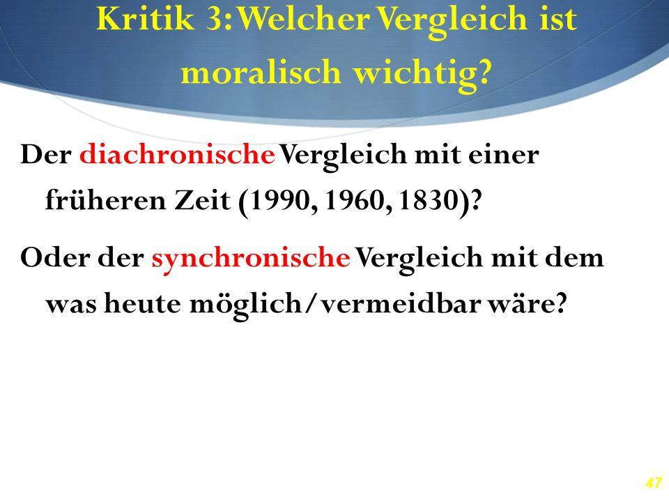 47 Kritik 3: Welcher Vergleich ist moralisch wichtig? Der diachronische Vergleich mit einer früheren Zeit (1990, 1960, 1830)? Oder der synchronische V