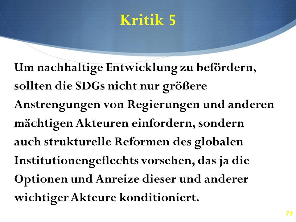 71 Kritik 5 Um nachhaltige Entwicklung zu befördern, sollten die SDGs nicht nur größere Anstrengungen von Regierungen und anderen mächtigen Akteuren e