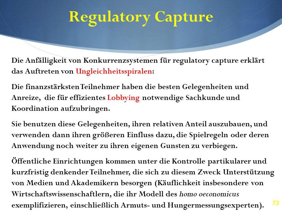 73 Regulatory Capture Die Anfälligkeit von Konkurrenzsystemen für regulatory capture erklärt das Auftreten von Ungleichheitsspiralen: Die finanzstärks