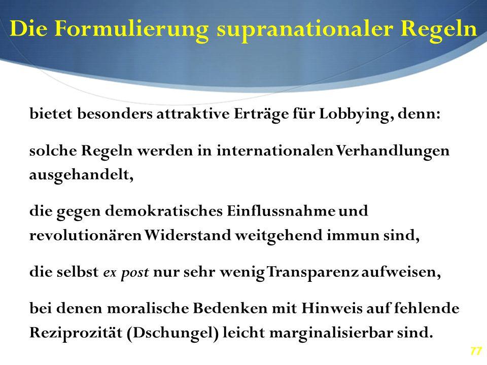 77 Die Formulierung supranationaler Regeln bietet besonders attraktive Erträge für Lobbying, denn: solche Regeln werden in internationalen Verhandlung