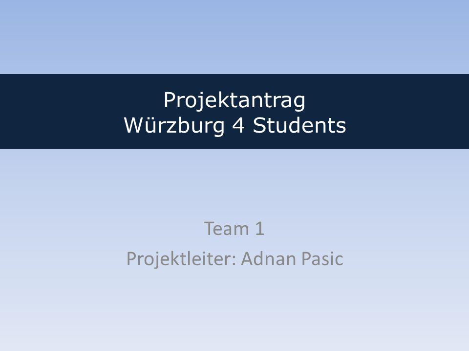 Projektantrag Würzburg 4 Students Team 1 Projektleiter: Adnan Pasic