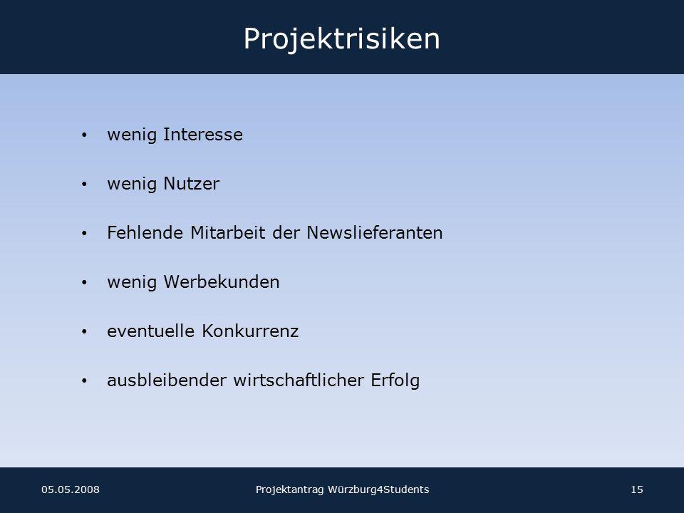 Projektrisiken wenig Interesse wenig Nutzer Fehlende Mitarbeit der Newslieferanten wenig Werbekunden eventuelle Konkurrenz ausbleibender wirtschaftlicher Erfolg Projektantrag Würzburg4Students1505.05.2008
