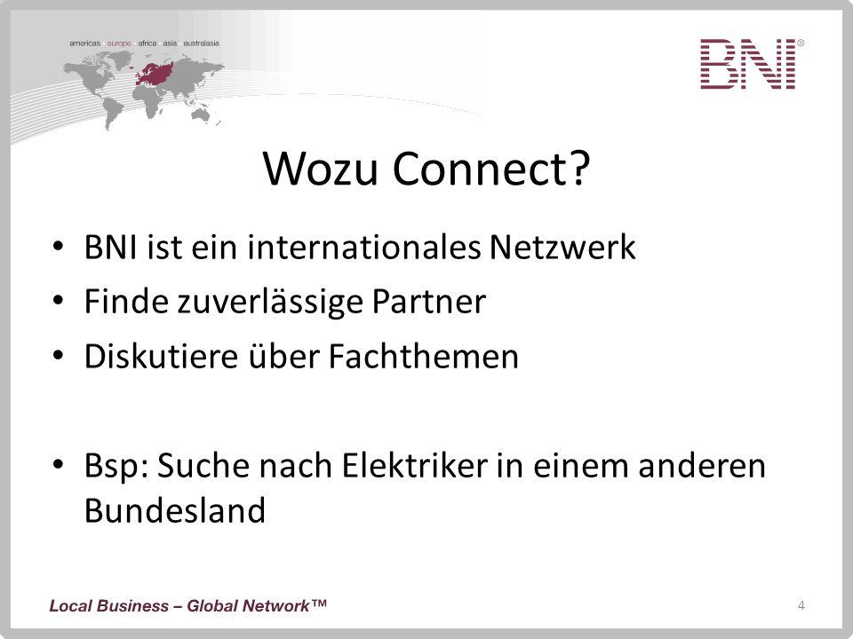 4 Wozu Connect? BNI ist ein internationales Netzwerk Finde zuverlässige Partner Diskutiere über Fachthemen Bsp: Suche nach Elektriker in einem anderen