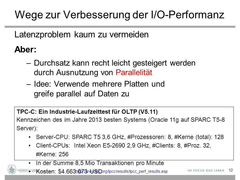 Wege zur Verbesserung der I/O-Performanz Latenzproblem kaum zu vermeiden Aber: –Durchsatz kann recht leicht gesteigert werden durch Ausnutzung von Parallelität –Idee: Verwende mehrere Platten und greife parallel auf Daten zu 12 TPC-C: Ein Industrie-Laufzeittest für OLTP (V5.11) Kennzeichen des im Jahre 2013 besten Systems (Oracle 11g auf SPARC T5-8 Server): Server-CPU: SPARC T5 3,6 GHz, #Prozessoren: 8, #Kerne (total): 128 Client-CPUs: Intel Xeon E5-2690 2,9 GHz, #Clients: 8, #Proz.