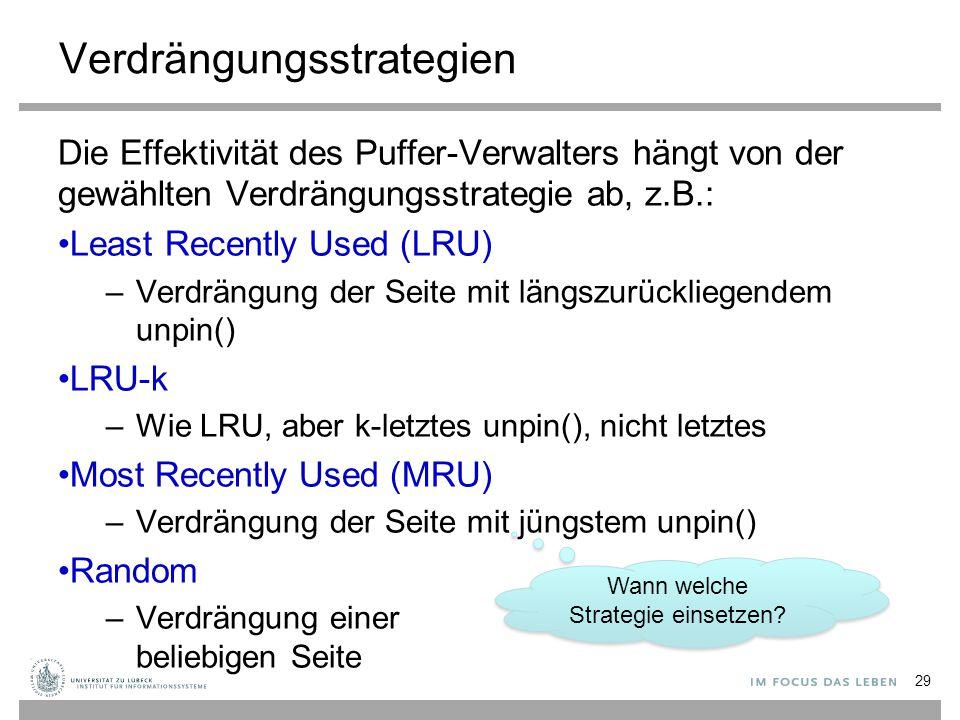 Verdrängungsstrategien Die Effektivität des Puffer-Verwalters hängt von der gewählten Verdrängungsstrategie ab, z.B.: Least Recently Used (LRU) –Verdrängung der Seite mit längszurückliegendem unpin() LRU-k –Wie LRU, aber k-letztes unpin(), nicht letztes Most Recently Used (MRU) –Verdrängung der Seite mit jüngstem unpin() Random –Verdrängung einer beliebigen Seite 29 Wann welche Strategie einsetzen?