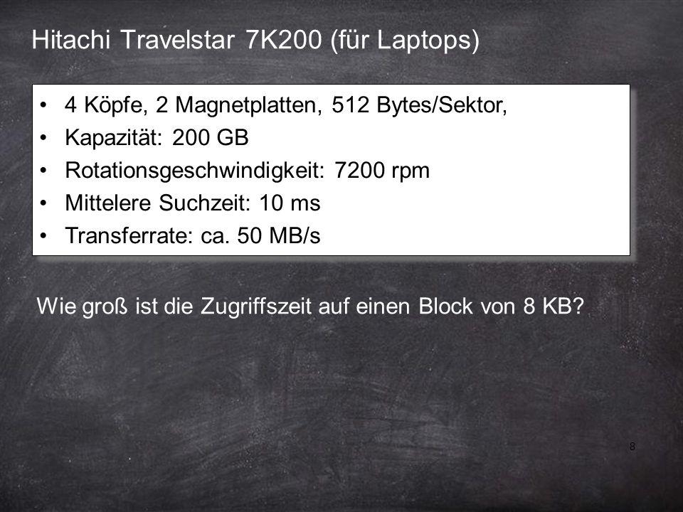 8 Hitachi Travelstar 7K200 (für Laptops) 4 Köpfe, 2 Magnetplatten, 512 Bytes/Sektor, Kapazität: 200 GB Rotationsgeschwindigkeit: 7200 rpm Mittelere Suchzeit: 10 ms Transferrate: ca.