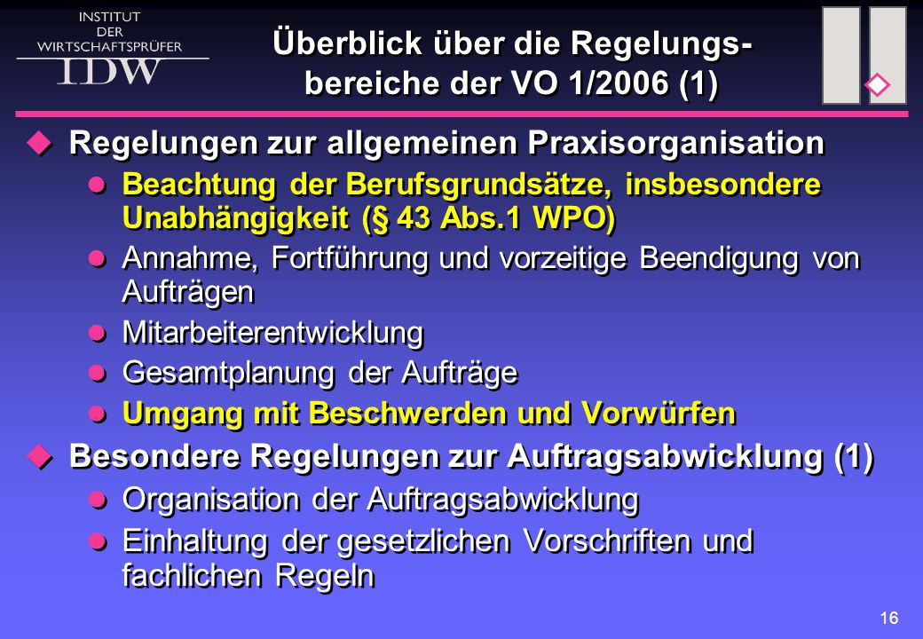 16 Überblick über die Regelungs- bereiche der VO 1/2006 (1)  Regelungen zur allgemeinen Praxisorganisation Beachtung der Berufsgrundsätze, insbesondere Unabhängigkeit (§ 43 Abs.1 WPO) Annahme, Fortführung und vorzeitige Beendigung von Aufträgen Mitarbeiterentwicklung Gesamtplanung der Aufträge Umgang mit Beschwerden und Vorwürfen  Besondere Regelungen zur Auftragsabwicklung (1) Organisation der Auftragsabwicklung Einhaltung der gesetzlichen Vorschriften und fachlichen Regeln  Regelungen zur allgemeinen Praxisorganisation Beachtung der Berufsgrundsätze, insbesondere Unabhängigkeit (§ 43 Abs.1 WPO) Annahme, Fortführung und vorzeitige Beendigung von Aufträgen Mitarbeiterentwicklung Gesamtplanung der Aufträge Umgang mit Beschwerden und Vorwürfen  Besondere Regelungen zur Auftragsabwicklung (1) Organisation der Auftragsabwicklung Einhaltung der gesetzlichen Vorschriften und fachlichen Regeln