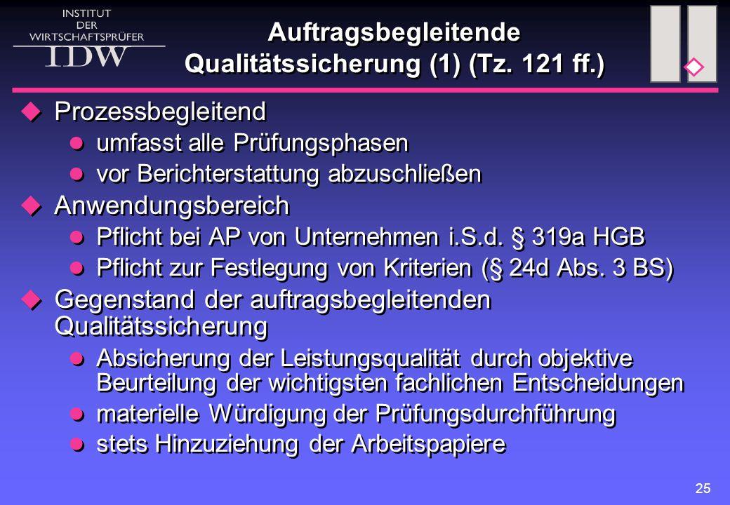 25 Auftragsbegleitende Qualitätssicherung (1) (Tz. 121 ff.)  Prozessbegleitend umfasst alle Prüfungsphasen vor Berichterstattung abzuschließen  Anwe