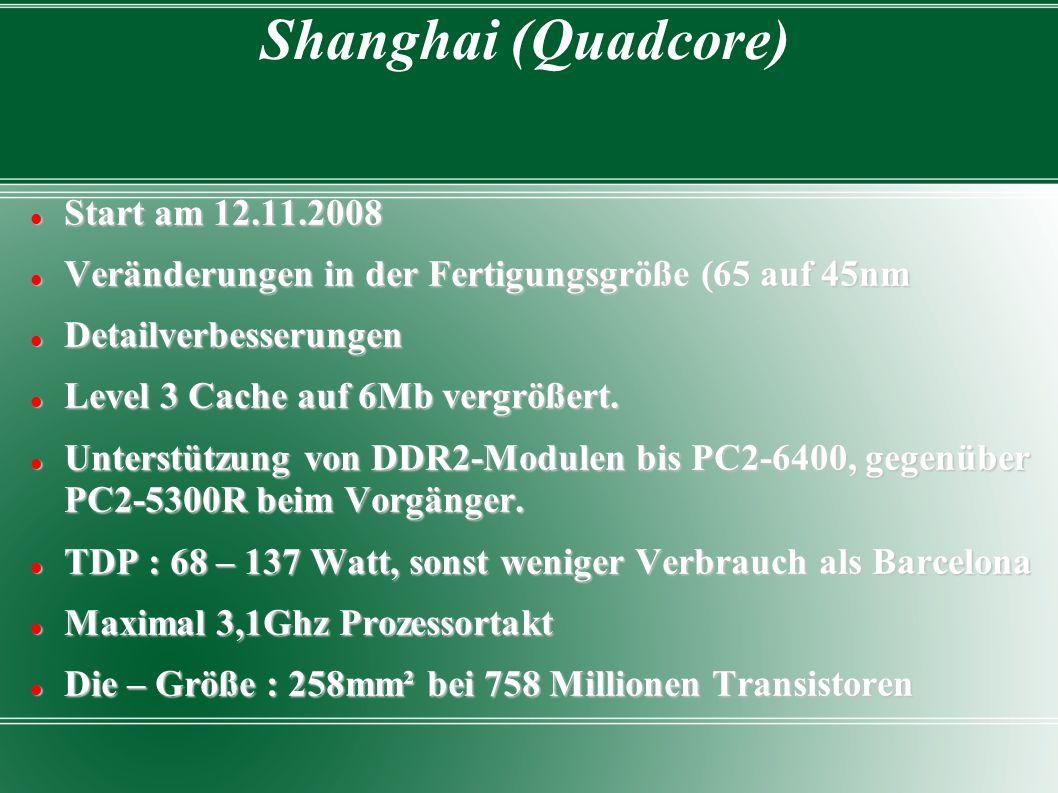Shanghai (Quadcore) Start am 12.11.2008 Start am 12.11.2008 Veränderungen in der Fertigungsgröße (65 auf 45nm Veränderungen in der Fertigungsgröße (65 auf 45nm Detailverbesserungen Detailverbesserungen Level 3 Cache auf 6Mb vergrößert.