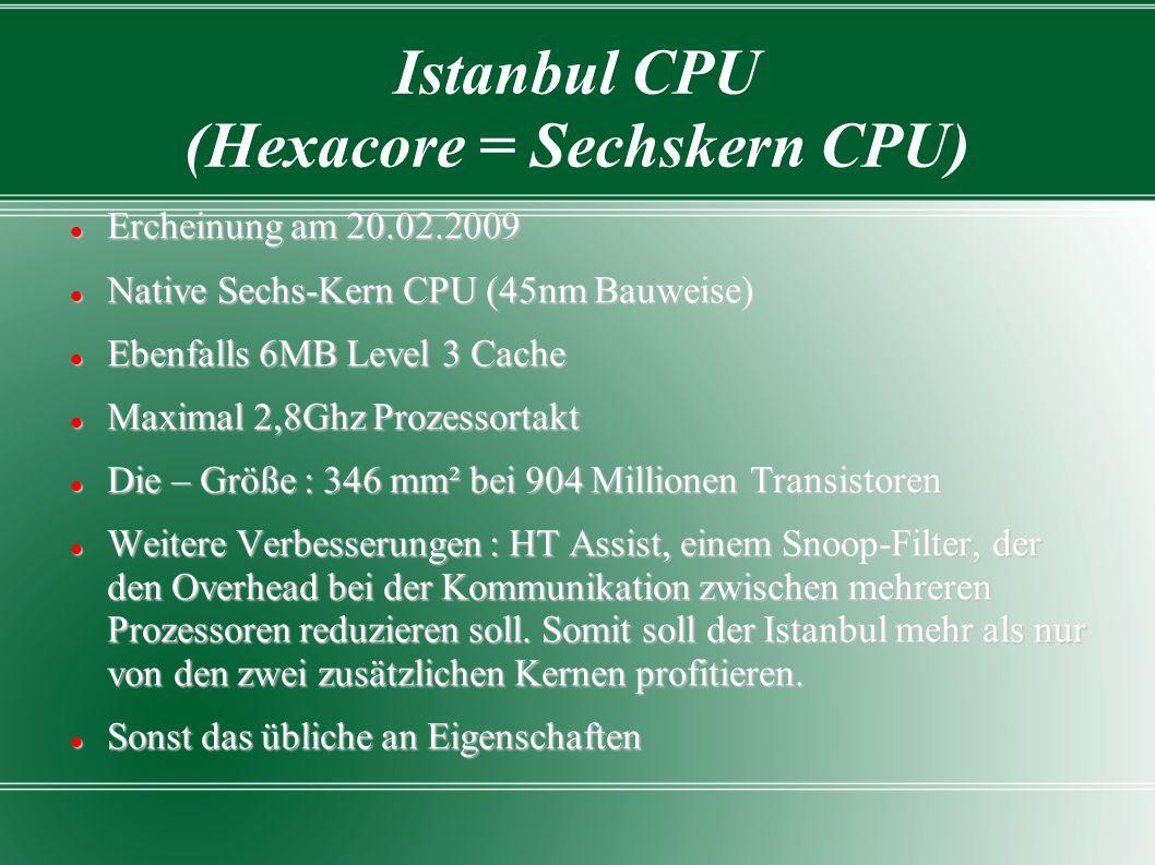 Istanbul CPU (Hexacore = Sechskern CPU) Ercheinung am 20.02.2009 Ercheinung am 20.02.2009 Native Sechs-Kern CPU (45nm Bauweise) Native Sechs-Kern CPU (45nm Bauweise) Ebenfalls 6MB Level 3 Cache Ebenfalls 6MB Level 3 Cache Maximal 2,8Ghz Prozessortakt Maximal 2,8Ghz Prozessortakt Die – Größe : 346 mm² bei 904 Millionen Transistoren Die – Größe : 346 mm² bei 904 Millionen Transistoren Weitere Verbesserungen : HT Assist, einem Snoop-Filter, der den Overhead bei der Kommunikation zwischen mehreren Prozessoren reduzieren soll.