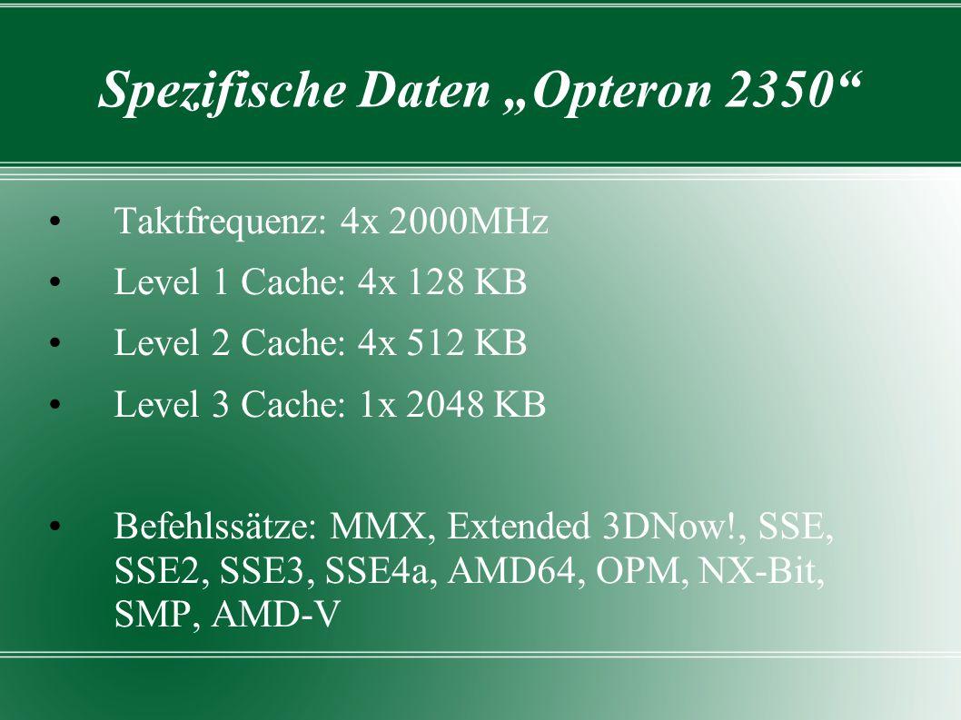 "Spezifische Daten ""Opteron 2350 Taktfrequenz: 4x 2000MHz Level 1 Cache: 4x 128 KB Level 2 Cache: 4x 512 KB Level 3 Cache: 1x 2048 KB Befehlssätze: MMX, Extended 3DNow!, SSE, SSE2, SSE3, SSE4a, AMD64, OPM, NX-Bit, SMP, AMD-V"