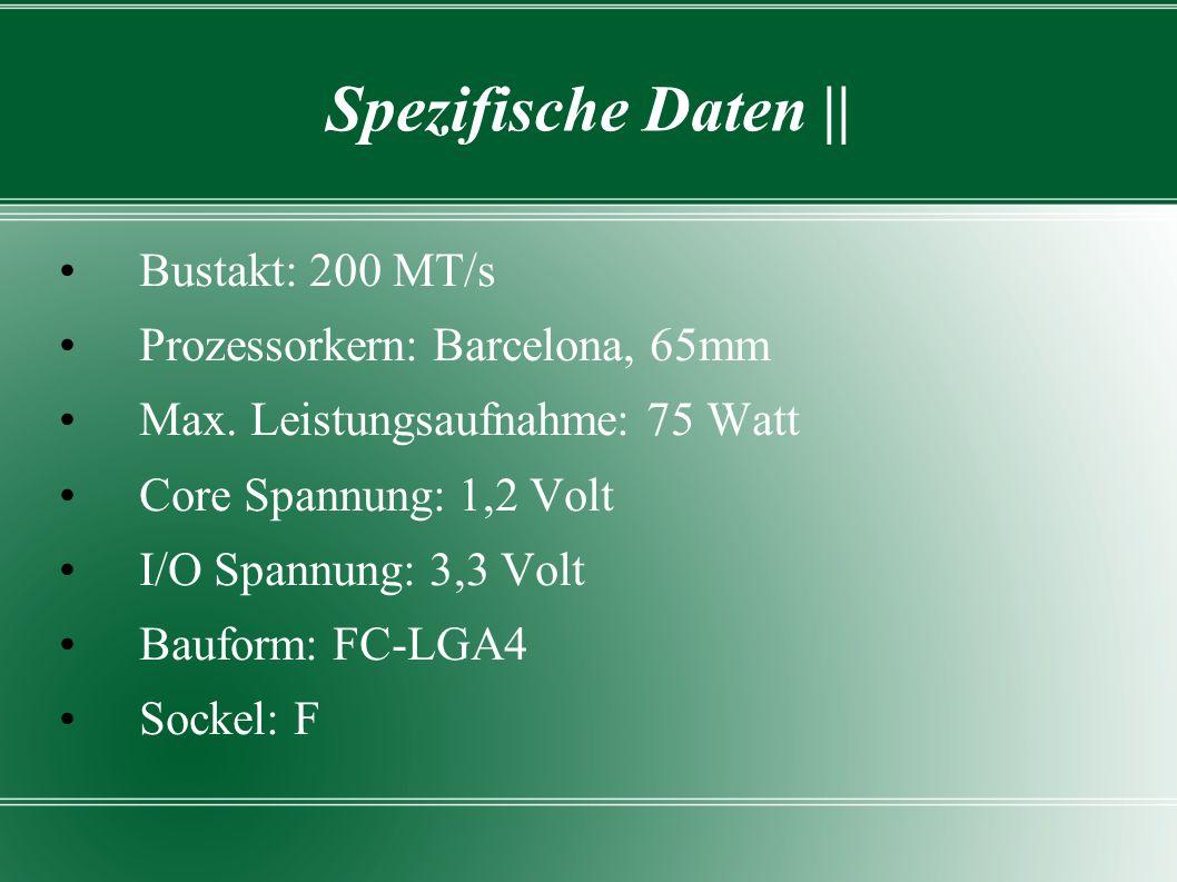 Spezifische Daten || Bustakt: 200 MT/s Prozessorkern: Barcelona, 65mm Max. Leistungsaufnahme: 75 Watt Core Spannung: 1,2 Volt I/O Spannung: 3,3 Volt B