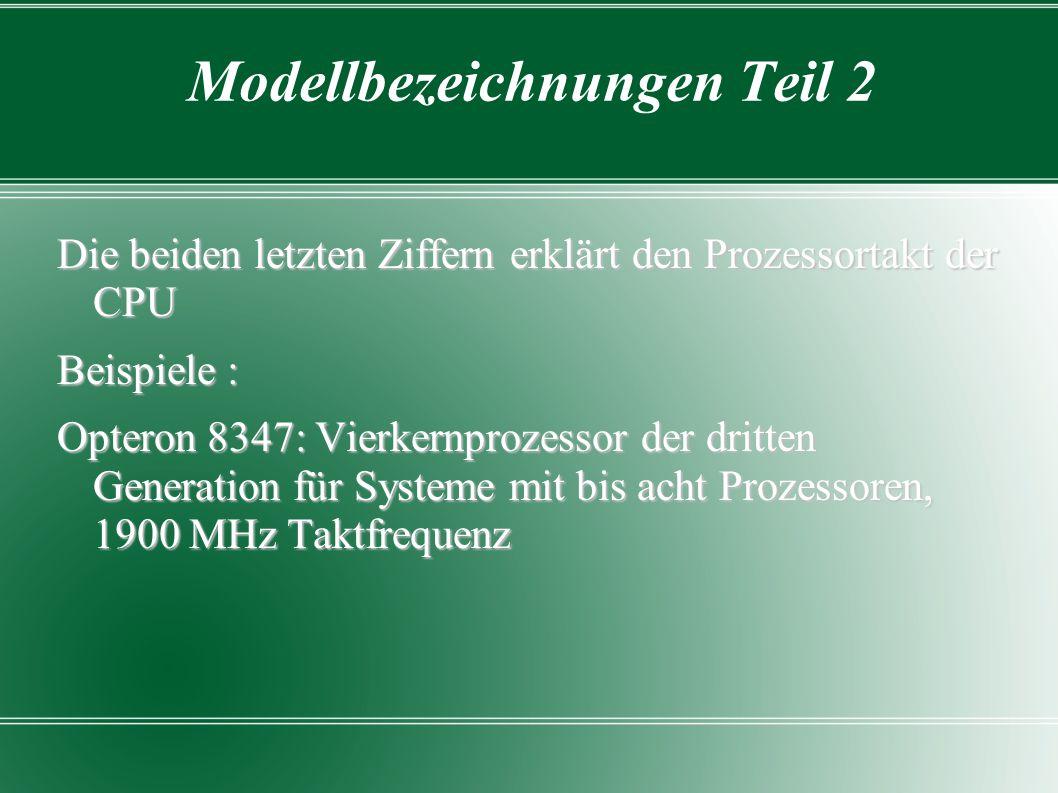 Modellbezeichnungen Teil 2 Die beiden letzten Ziffern erklärt den Prozessortakt der CPU Beispiele : Opteron 8347: Vierkernprozessor der dritten Genera