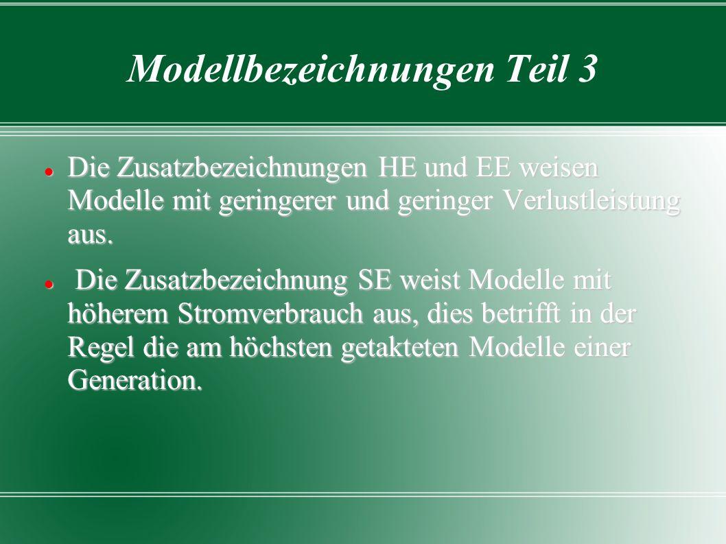 Modellbezeichnungen Teil 3 Die Zusatzbezeichnungen HE und EE weisen Modelle mit geringerer und geringer Verlustleistung aus. Die Zusatzbezeichnungen H
