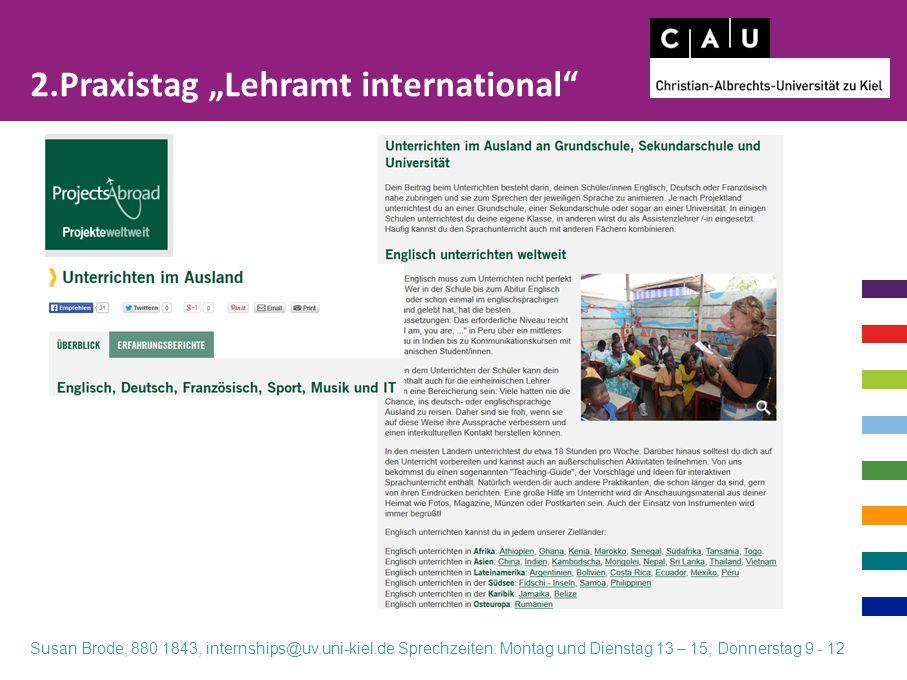 """2.Praxistag """"Lehramt international"""" Susan Brode, 880 1843, internships@uv.uni-kiel.de Sprechzeiten: Montag und Dienstag 13 – 15, Donnerstag 9 - 12"""