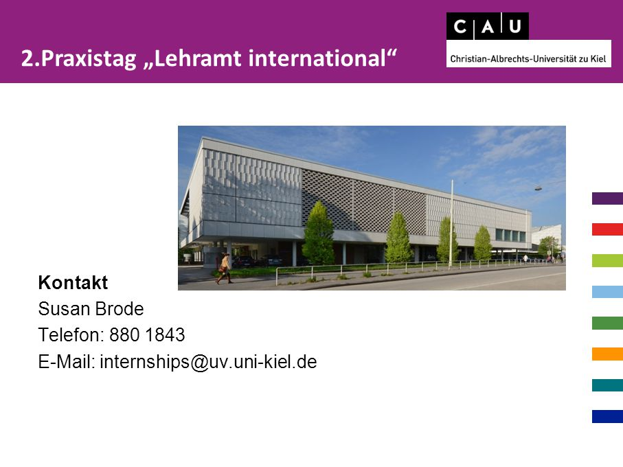"Kontakt Susan Brode Telefon: 880 1843 E-Mail: internships@uv.uni-kiel.de 2.Praxistag ""Lehramt international"