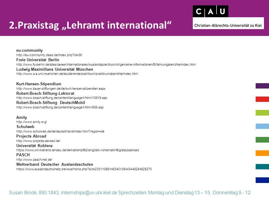 """eu-community http://eu-community.daad.de/index.php?id=38 Freie Universität Berlin http://www.fu-berlin.de/sites/career/internationales/Auslandspraktikum/Allgemeine-Informationen/Erfahrungsberichte/index.html Ludwig-Maximilians Universität München http://www.s-a.uni-muenchen.de/studierende/praktikum/praktikumsberichte/index.html Kurt-Hansen-Stipendium http://www.bayer-stiftungen.de/de/kurt-hansen-stipendien.aspx Robert-Bosch-Stiftung-Lektorat http://www.bosch-stiftung.de/content/language1/html/13919.asp Robert-Bosch-Stiftung DeutschMobil http://www.bosch-stiftung.de/content/language1/html/936.asp Amity http://www.amity.org/ Schulweb http://www.schulweb.de/de/deutschland/index.html?region=de Projects Abroad http://www.projects-abroad.de/ Universität Koblenz https://www.uni-koblenz-landau.de/de/koblenz/fb2/anglistik-romanistik/fbg/staysabroad PASCH http://www.pasch-net.de/ Weltverband Deutscher Auslandsschulen https://www.auslandsschulnetz.de/wws/home.php?sid=23311059145340138443446284628270 2.Praxistag """"Lehramt international Susan Brode, 880 1843, internships@uv.uni-kiel.de Sprechzeiten: Montag und Dienstag 13 – 15, Donnerstag 9 - 12"""