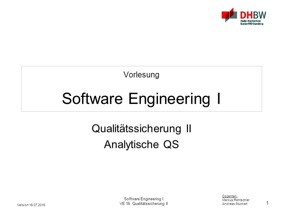 1 Dozenten: Markus Rentschler Andreas Stuckert Version 16.07.2015 Software Engineering I VE 16: Qualitätssicherung II Vorlesung Software Engineering I