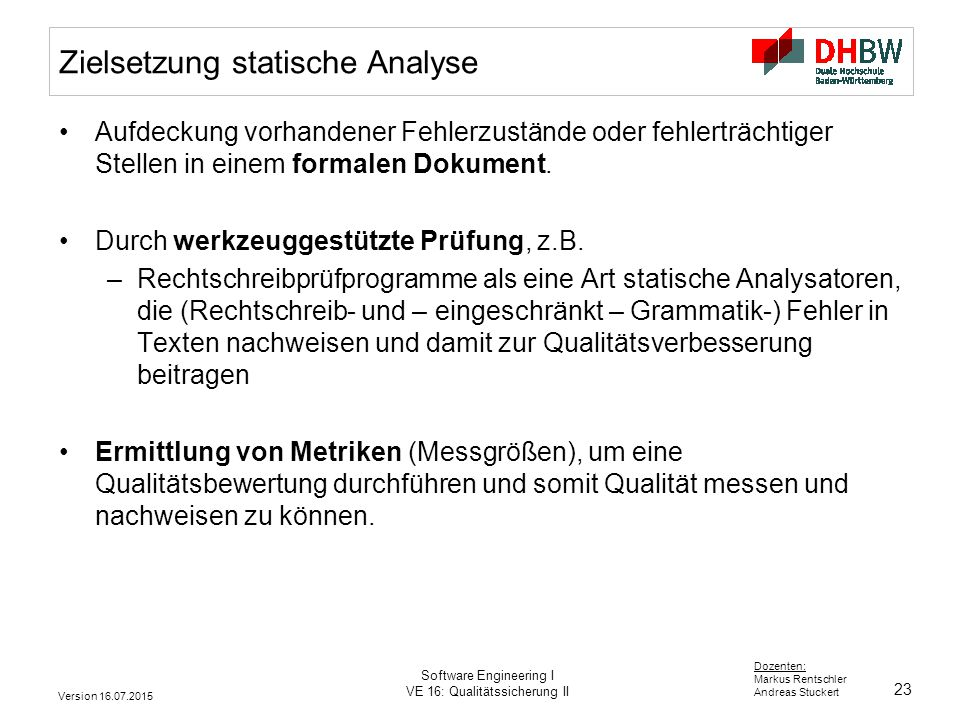 23 Dozenten: Markus Rentschler Andreas Stuckert Version 16.07.2015 Software Engineering I VE 16: Qualitätssicherung II Zielsetzung statische Analyse A