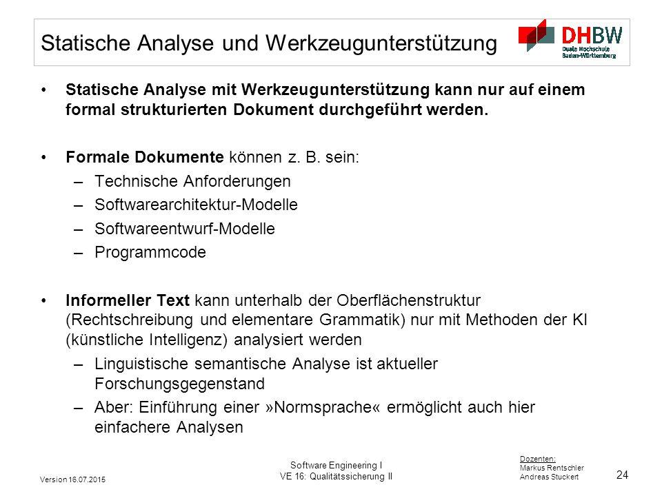 24 Dozenten: Markus Rentschler Andreas Stuckert Version 16.07.2015 Software Engineering I VE 16: Qualitätssicherung II Statische Analyse und Werkzeugu